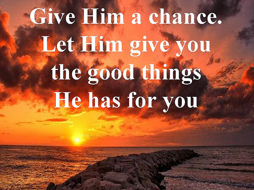 Give Him a chance.  Let Him give you the good things  He has for you